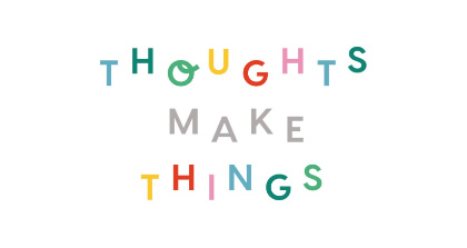 Thoughts Make Things